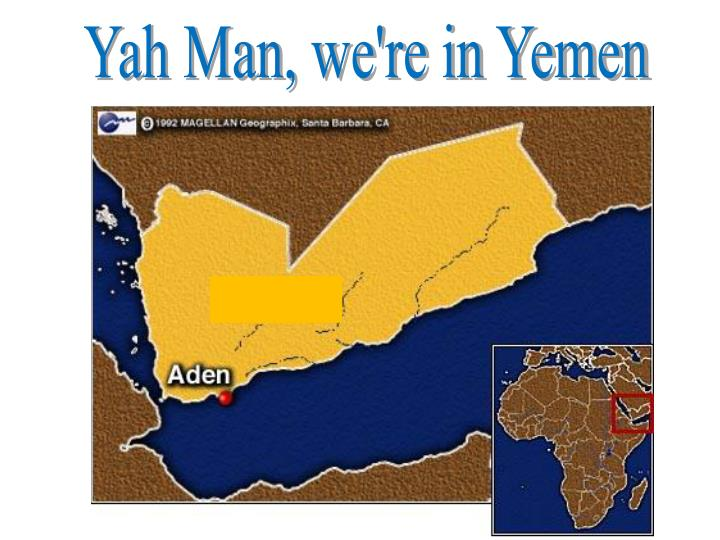 Yah Man, we're in Yemen