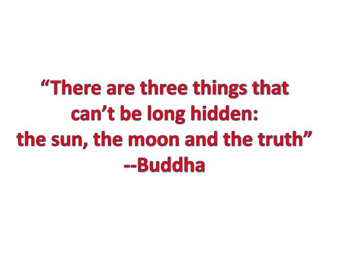 """""""There are three things that      can't be long hidden:                     the sun, the moon and the truth"""""""