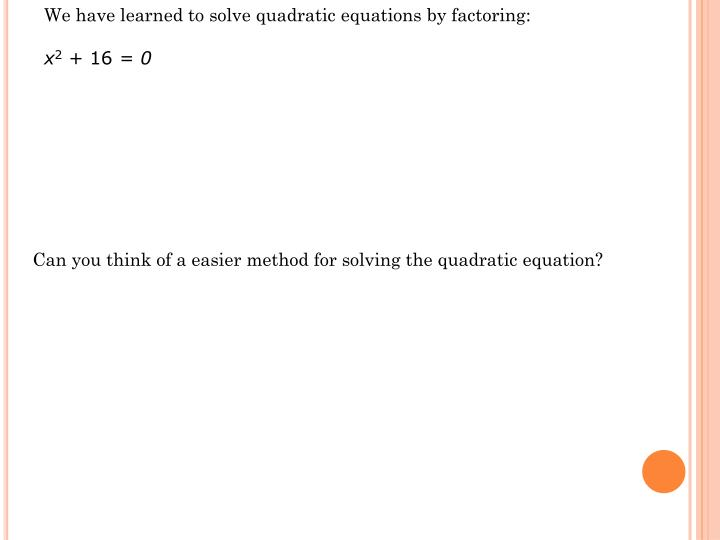 We have learned to solve quadratic equations by factoring: