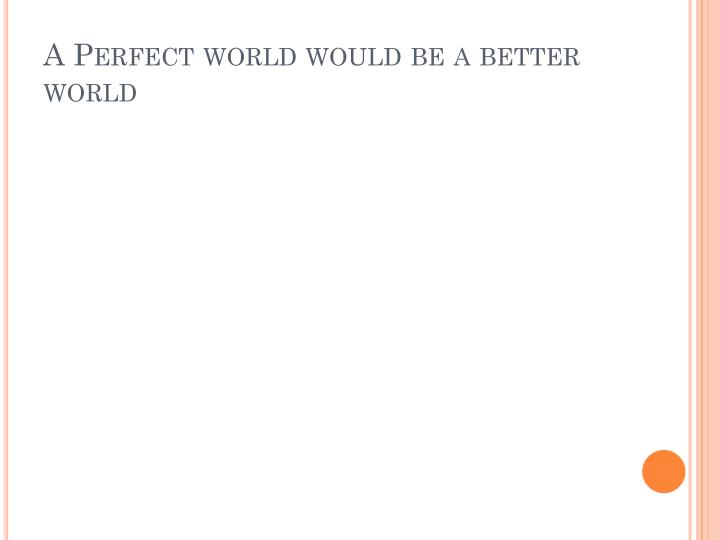 A Perfect world would be a better world