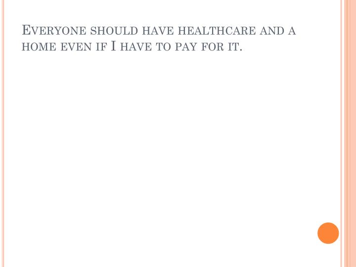 Everyone should have healthcare and a home even if I have to pay for it.