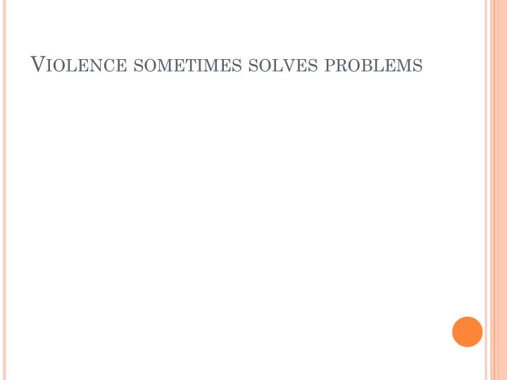 Violence sometimes solves problems