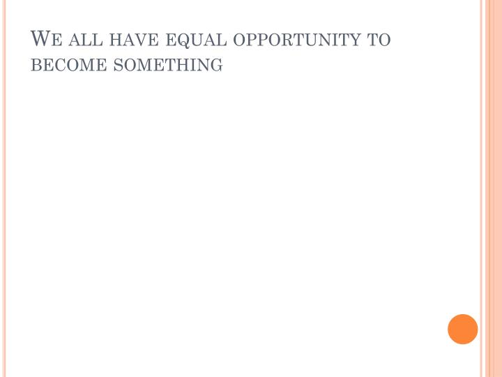 We all have equal opportunity to become something