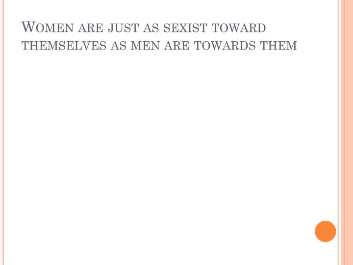 Women are just as sexist toward themselves as men are towards them