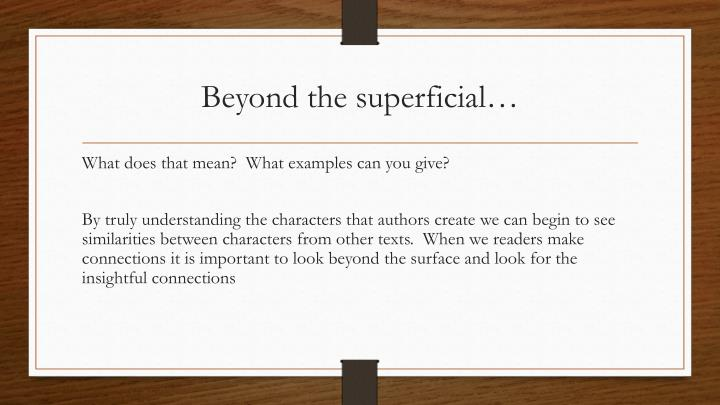 Beyond the superficial…