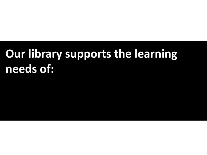 Our library supports the learning needs of: