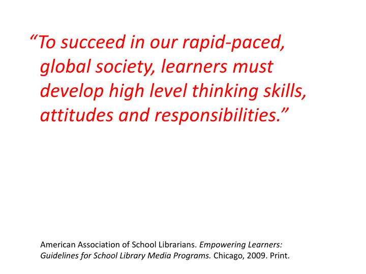 """To succeed in our rapid-paced, global society, learners must develop high level thinking skills, attitudes and responsibilities."""