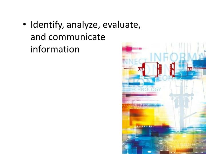 Identify, analyze, evaluate, and communicate information
