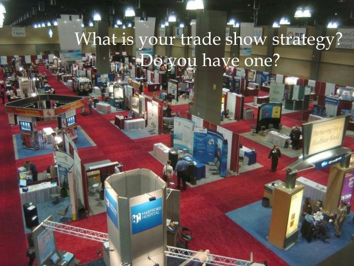 What is your trade show strategy?