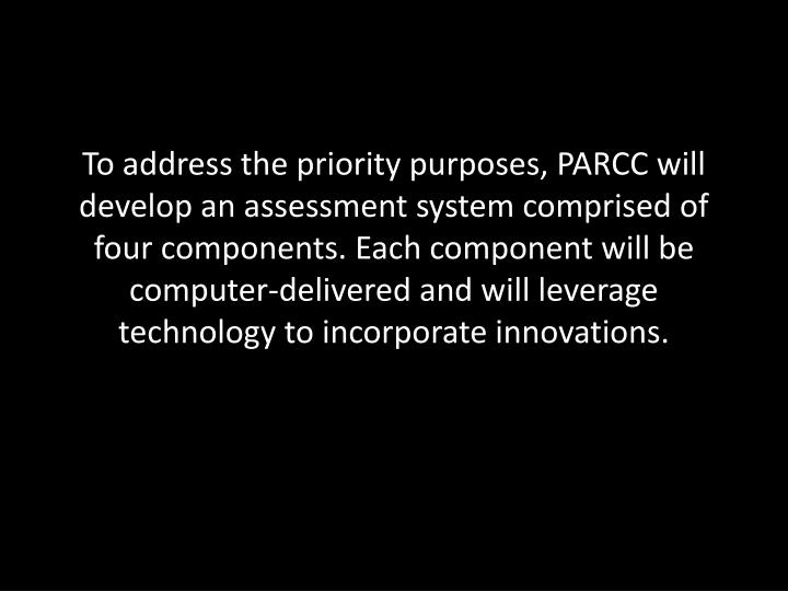 To address the priority purposes, PARCC will develop an assessment system comprised of four componen...