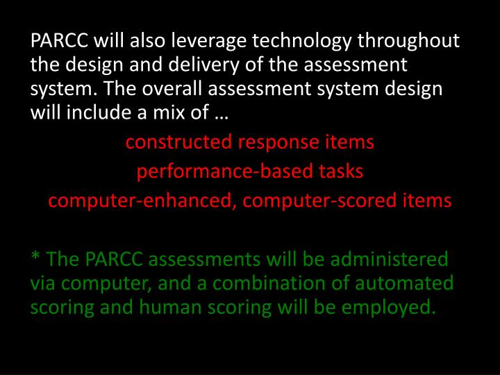 PARCC will also leverage technology throughout the design and delivery of the assessment system. The overall assessment system design will include a mix of