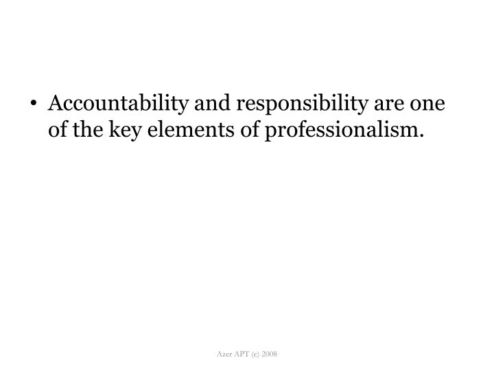 Accountability and responsibility are one of the key elements of professionalism.