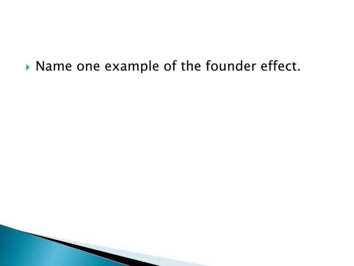 Name one example of the founder effect.