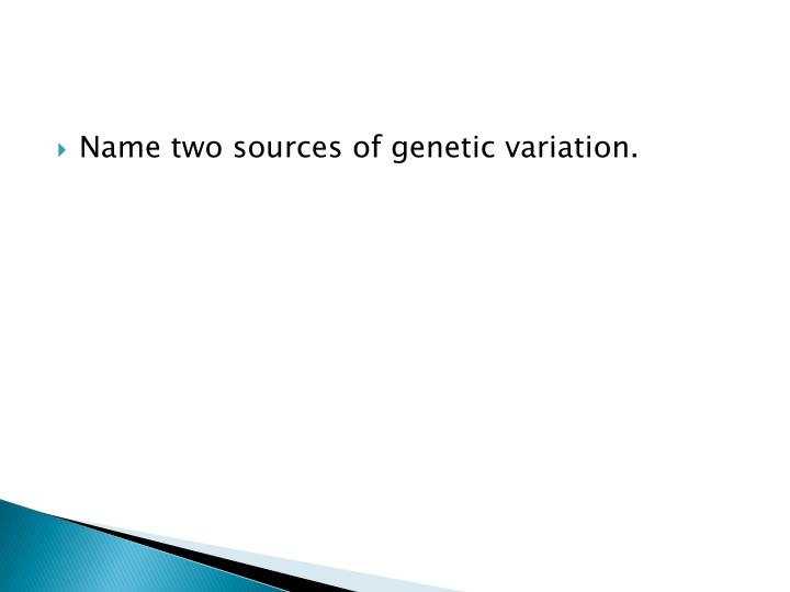 Name two sources of genetic variation.