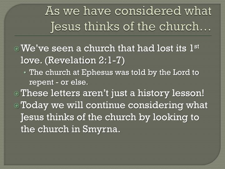 As we have considered what jesus thinks of the church