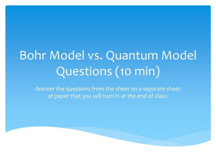 Bohr Model vs. Quantum Model Questions (10 min)