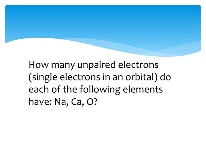 How many unpaired electrons (single electrons in an orbital) do each of the following elements have: Na,