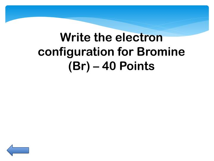 Write the electron configuration for Bromine (Br) –
