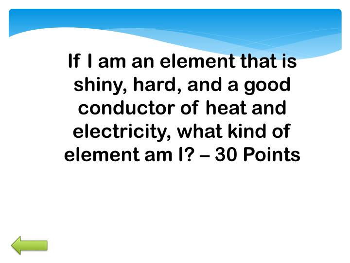 If I am an element that is shiny, hard, and a good conductor of heat and electricity, what kind of element am I? –