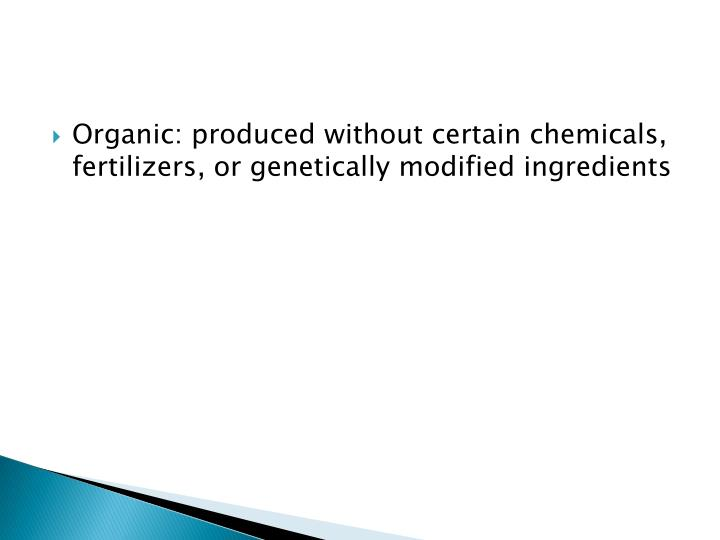 Organic: produced without certain chemicals, fertilizers, or genetically modified ingredients