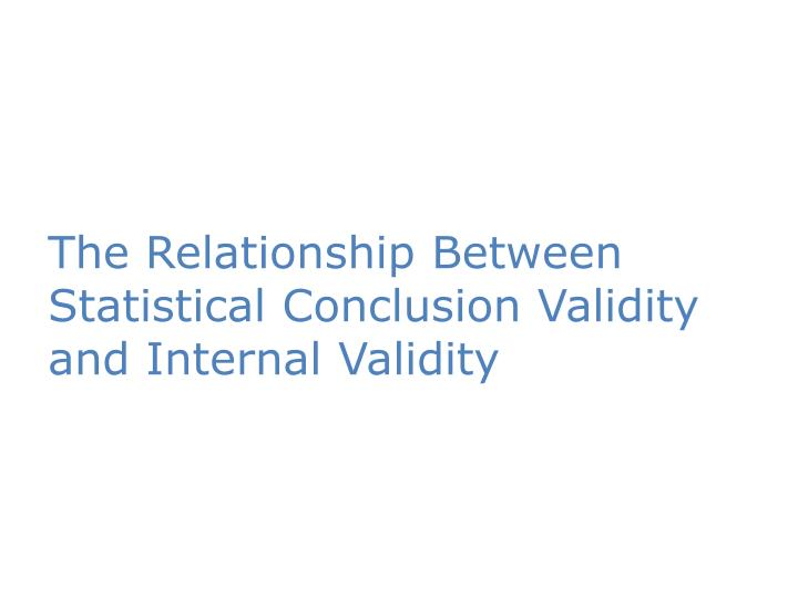 The Relationship Between Statistical Conclusion Validity and Internal Validity