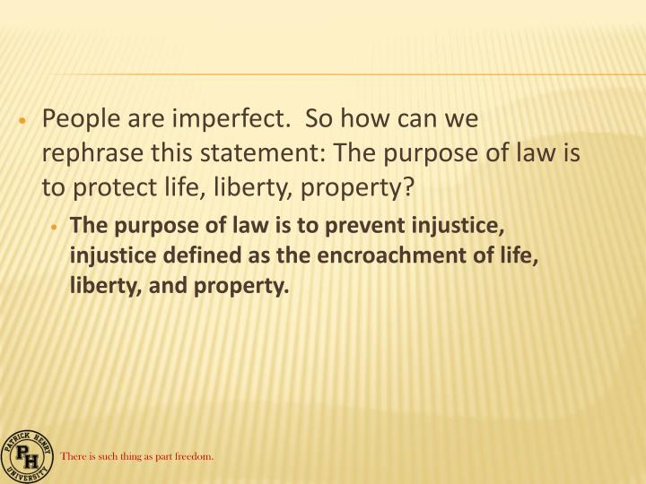 People are imperfect.  So how can we rephrase this statement: The purpose of law is to protect life, liberty, property?