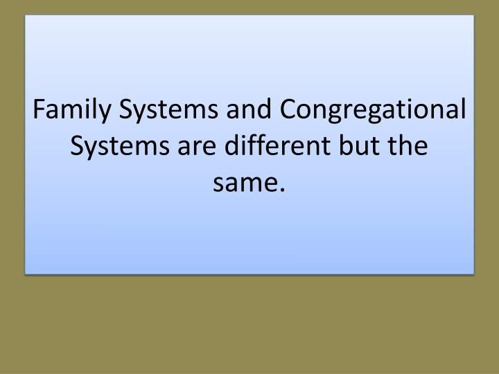 Family Systems and Congregational Systems are different but the same.