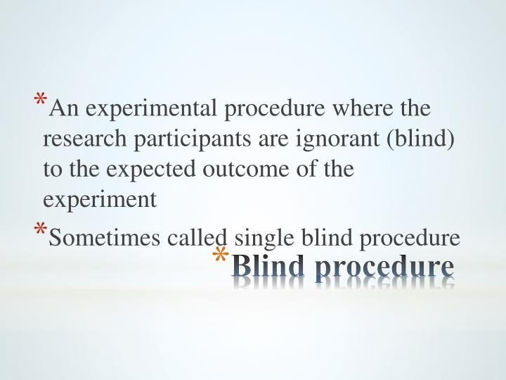 An experimental procedure where the research participants are ignorant (blind) to the expected outcome of the experiment
