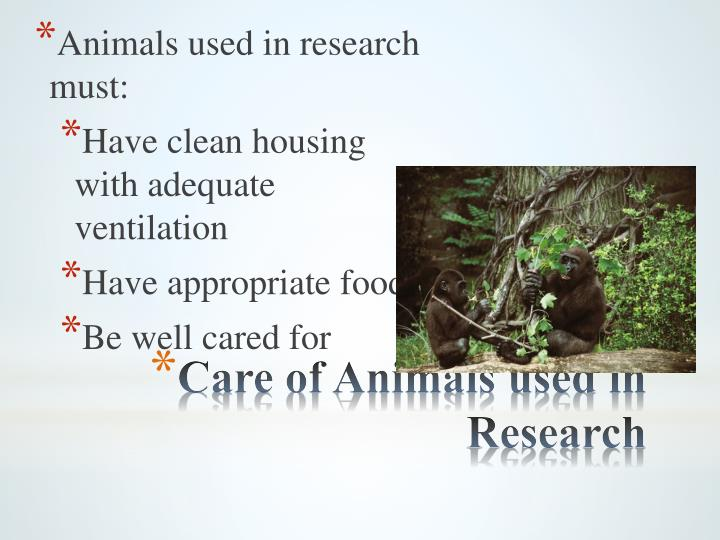 Animals used in research must: