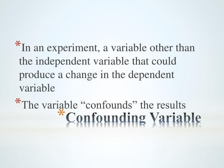 In an experiment, a variable other than the independent variable that could produce a change in the dependent variable