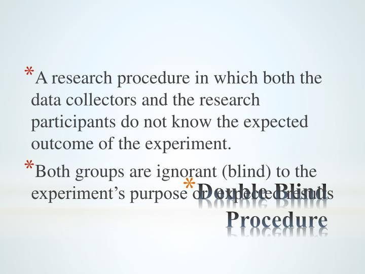 A research procedure in which both the data collectors and the research participants do not know the expected outcome of the experiment.