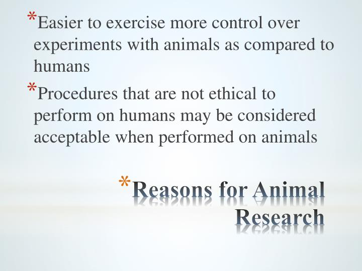 Easier to exercise more control over experiments with animals as compared to humans