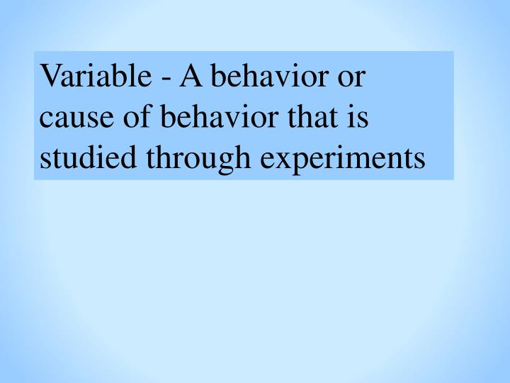 Variable - A behavior or cause of behavior that is studied through experiments