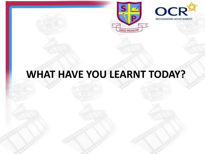 WHAT HAVE YOU LEARNT TODAY?