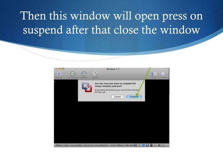 Then this window will open press on suspend after that close the window