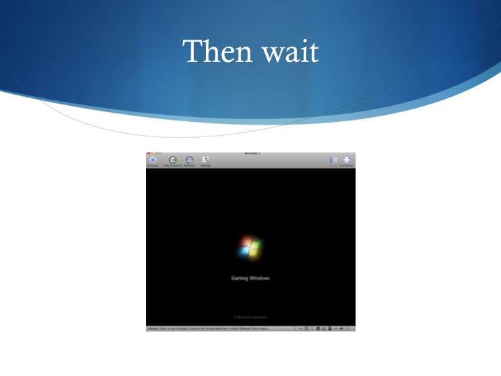 Then wait