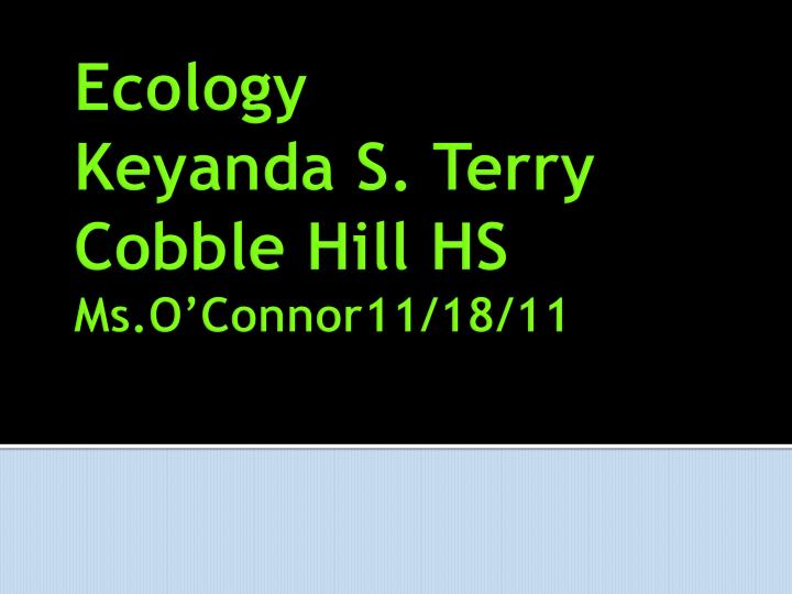 Ecology k eyanda s terry cobble hill hs ms o connor11 18 11
