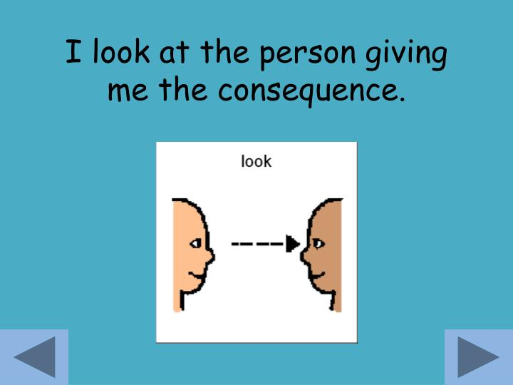 I look at the person giving me the consequence.