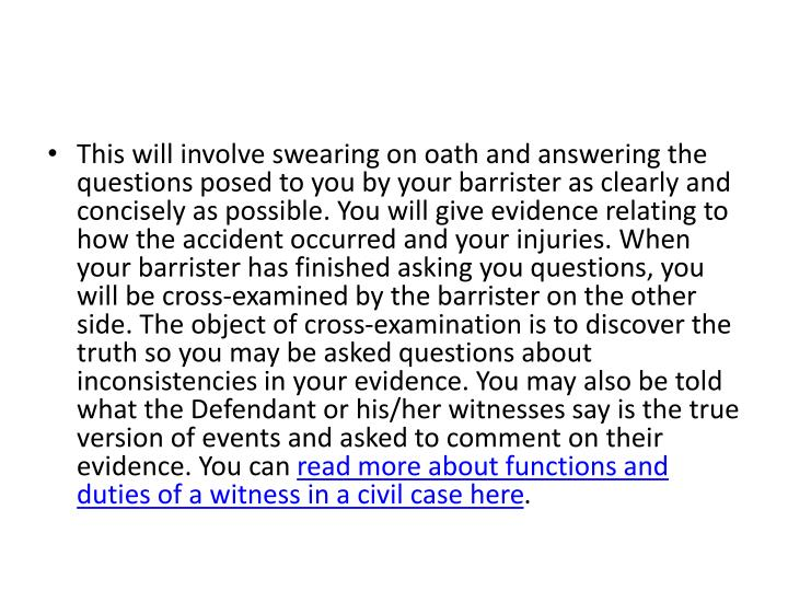 This will involve swearing on oath and answering the questions posed to you by your barrister as clearly and concisely as possible. You will give evidence relating to how the accident occurred and your injuries. When your barrister has finished asking you questions, you will be cross-examined by the barrister on the other side. The object of cross-examination is to discover the truth so you may be asked questions about inconsistencies in your evidence. You may also be told what the Defendant or his/her witnesses say is the true version of events and asked to comment on their evidence. You can