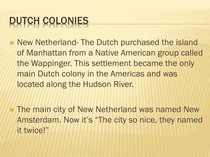 New Netherland- The Dutch purchased the island of Manhattan from a Native American group called