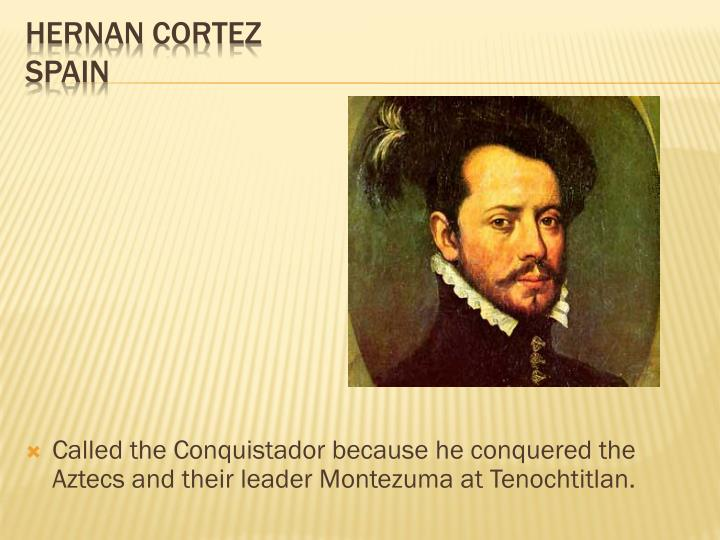 Called the Conquistador because he conquered the Aztecs and their leader Montezuma at Tenochtitlan.