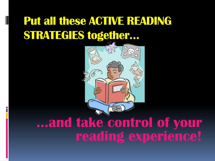 Put all these ACTIVE READING STRATEGIES together…