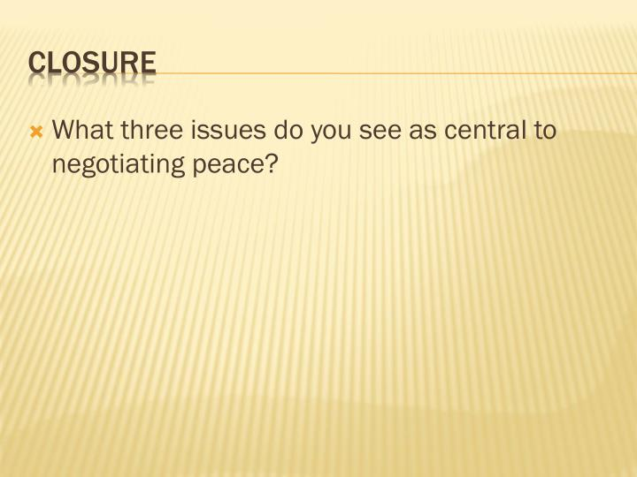 What three issues do you see as central to negotiating peace?
