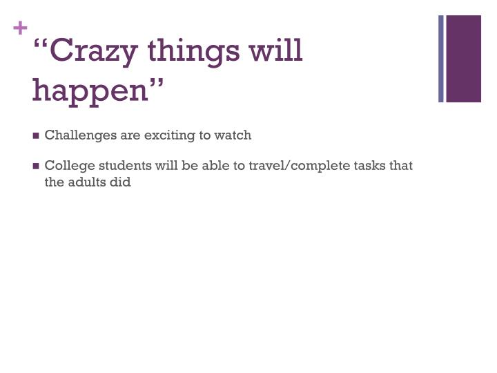 """Crazy things will happen"""
