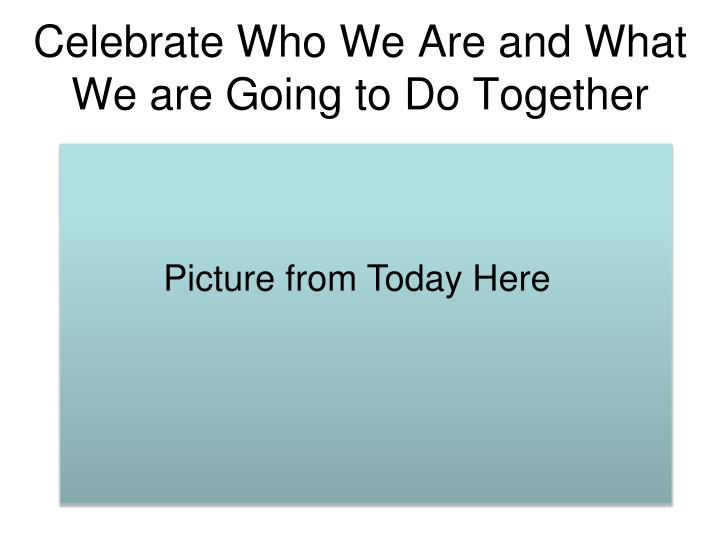 Celebrate Who We Are and What We are Going to Do Together