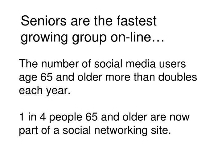 Seniors are the fastest growing group on-line…