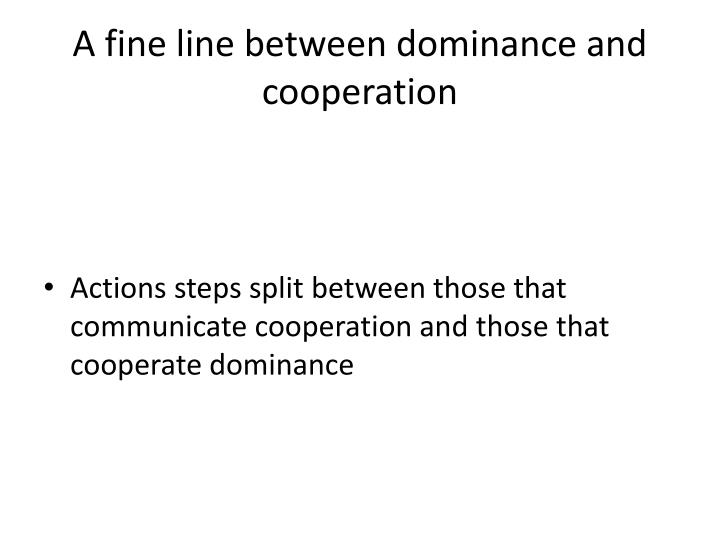 A fine line between dominance and cooperation
