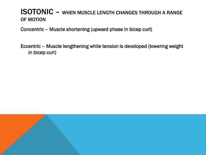 Isotonic when muscle length changes through a range of motion
