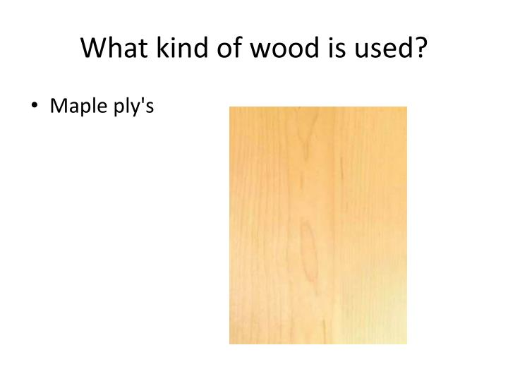 What kind of wood is used