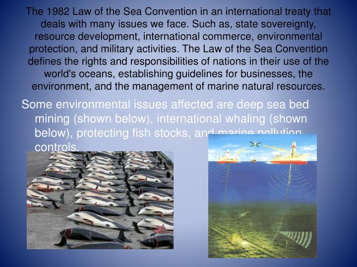 The 1982 Law of the Sea Convention in an international treaty that deals with many issues we face. Such as, state sovereignty, resource development, international commerce, environmental protection, and military activities.